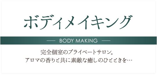 ボディメイキング BODY MAKING 完全個室のプライベートサロン。アロマの香りと共に素敵な癒しのひとときを…