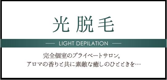 光脱毛 LIGHT DEPILATION 完全個室のプライベートサロン。アロマの香りと共に素敵な癒しのひとときを…