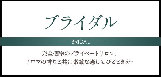 ブライダル BRIDAL 完全個室のプライベートサロン。アロマの香りと共に素敵な癒しのひとときを…